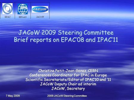 7 May 2009 2009 JACoW Steering Committee JACoW 2009 Steering Committee Brief reports on EPAC'08 and IPAC'11 Christine Petit-Jean-Genaz, CERN Conferences.