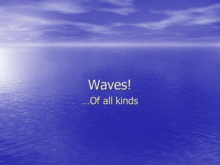 Waves! …Of all kinds. What are waves? Wave – Energy that is transferred through a medium, or a source. Wave – Energy that is transferred through a medium,