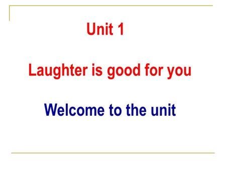 Unit 1 Laughter is good for you Welcome to the unit.