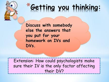 Extension: How could psychologists make sure their IV is the only factor affecting their DV? Discuss with somebody else the answers that you put for your.