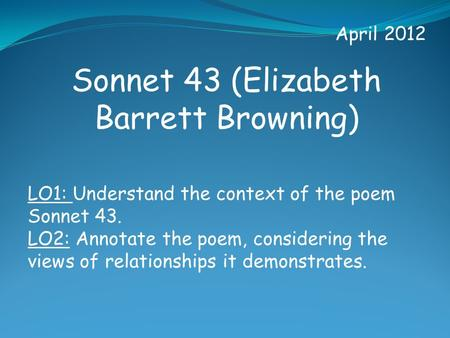 April 2012 Sonnet 43 (Elizabeth Barrett Browning) LO1: Understand the context of the poem Sonnet 43. LO2: Annotate the poem, considering the views of relationships.