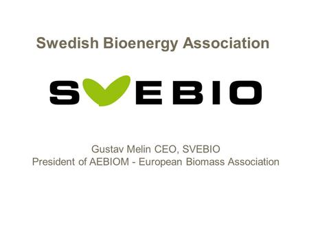 Swedish Bioenergy Association Gustav Melin CEO, SVEBIO President of AEBIOM - European Biomass Association.