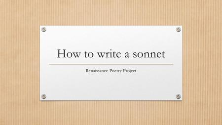 How to write a sonnet Renaissance Poetry Project.