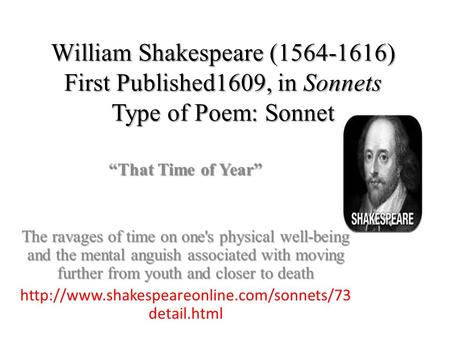 "William Shakespeare (1564-1616) First Published1609, in Sonnets Type of Poem: Sonnet ""That Time of Year"" The ravages of time on one's physical well-being."