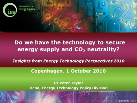 © OECD/IEA - 2010 Do we have the technology to secure energy supply and CO 2 neutrality? Insights from Energy Technology Perspectives 2010 Copenhagen,