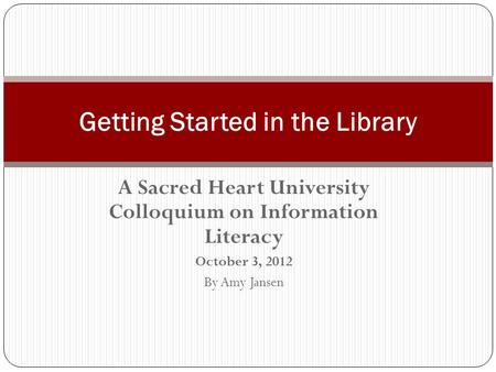 A Sacred Heart University Colloquium on Information Literacy October 3, 2012 By Amy Jansen Getting Started in the Library.