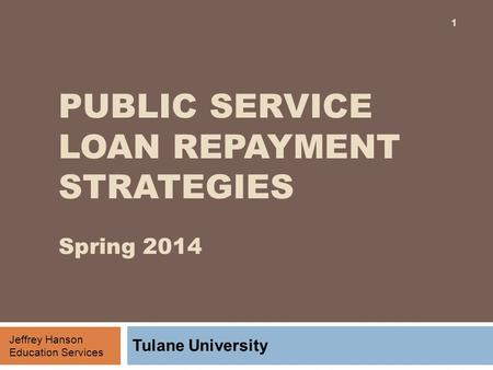 PUBLIC SERVICE LOAN REPAYMENT STRATEGIES Spring 2014 Tulane University 1 Jeffrey Hanson Education Services.
