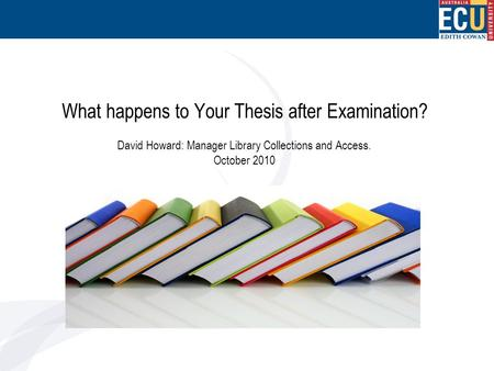 What happens to Your Thesis after Examination? David Howard: Manager Library Collections and Access. October 2010.