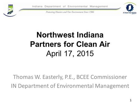 Northwest Indiana Partners for Clean Air April 17, 2015 Thomas W. Easterly, P.E., BCEE Commissioner IN Department of Environmental Management 1.