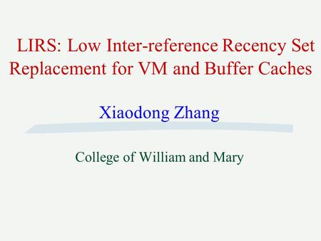 LIRS: Low Inter-reference Recency Set Replacement for VM and Buffer Caches Xiaodong Zhang College of William and Mary.