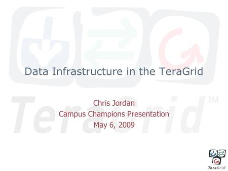 Data Infrastructure in the TeraGrid Chris Jordan Campus Champions Presentation May 6, 2009.