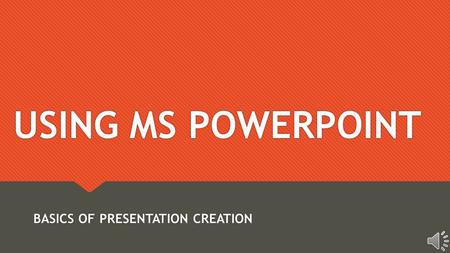 USING MS POWERPOINT BASICS OF PRESENTATION CREATION.