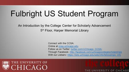 Fulbright US Student Program An Introduction by the College Center for Scholarly Advancement 5 th Floor, Harper Memorial Library Connect with the CCSA: