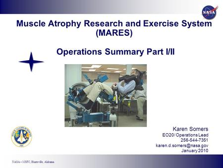 NASA – MSFC, Huntsville, Alabama Muscle Atrophy Research and Exercise System (MARES) Operations Summary Part I/II Karen Somers EO20/ Operations Lead 256-544-7351.