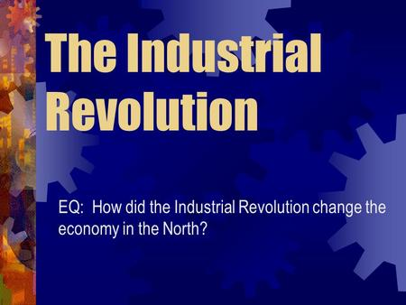 The Industrial Revolution EQ: How did the Industrial Revolution change the economy in the North?