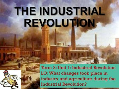 THE INDUSTRIAL REVOLUTION Term 2: Unit 1: Industrial Revolution LO: What changes took place in industry and agriculture during the Industrial Revolution?