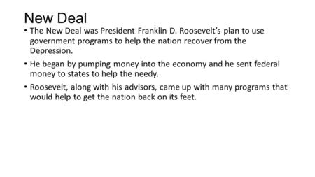 New Deal The New Deal was President Franklin D. Roosevelt's plan to use government programs to help the nation recover from the Depression. He began by.