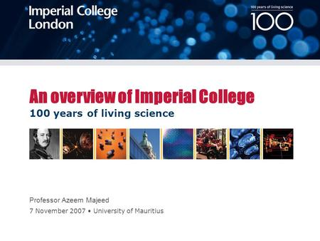 100 years of living science 7 November 2007 University of Mauritius An overview of Imperial College Professor Azeem Majeed.