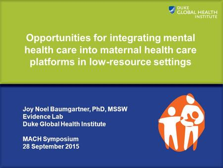 Opportunities for integrating mental health care into maternal health care platforms in low-resource settings Joy Noel Baumgartner, PhD, MSSW Evidence.
