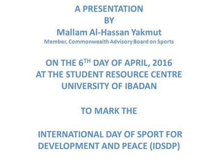 A PRESENTATION BY Mallam Al-Hassan Yakmut Member, Commonwealth Advisory Board on Sports ON THE 6 TH DAY OF APRIL, 2016 AT THE STUDENT RESOURCE CENTRE UNIVERSITY.