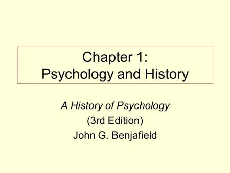 Chapter 1: Psychology and History A History of Psychology (3rd Edition) John G. Benjafield.