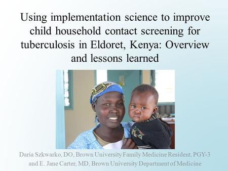 Using implementation science to improve child household contact screening for tuberculosis in Eldoret, Kenya: Overview and lessons learned Daria Szkwarko,