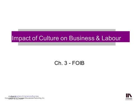 Ch. 3 - FOIB Impact of Culture on Business & Labour Chapter 3: WHAT IS CULTURE? Fundamentals of International Business Copyright © 2010 Thompson Educational.