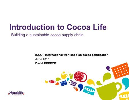 Introduction to Cocoa Life Building a sustainable cocoa supply chain ICCO - International workshop on cocoa certification June 2013 David PREECE.