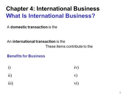 1 Chapter 4: International Business What Is International Business? A domestic transaction is the An international transaction is the These items contribute.