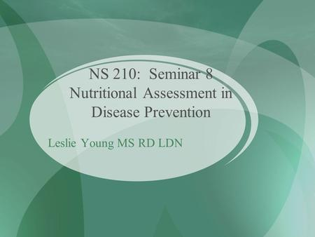 NS 210: Seminar 8 Nutritional Assessment in Disease Prevention Leslie Young MS RD LDN.