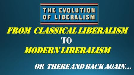 OR There and Back Again…. CLASSICAL to MODERN LIBERALISM.