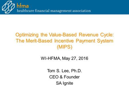 Optimizing the Value-Based Revenue Cycle: The Merit-Based Incentive Payment System (MIPS) WI-HFMA, May 27, 2016 Tom S. Lee, Ph.D. CEO & Founder SA Ignite.
