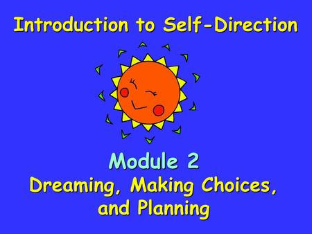 Module 2 Dreaming, Making Choices, and Planning Introduction to Self-Direction.