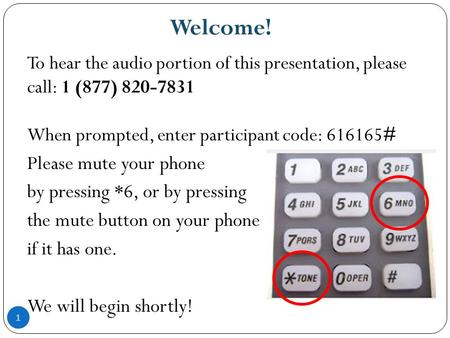 Welcome! 1 To hear the audio portion of this presentation, please call: 1 (877) 820-7831 When prompted, enter participant code: 616165# Please mute your.