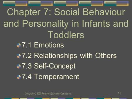 Copyright © 2005 Pearson Education Canada Inc.7-1 Chapter 7: Social Behaviour and Personality in Infants and Toddlers 7.1 Emotions 7.2 Relationships with.