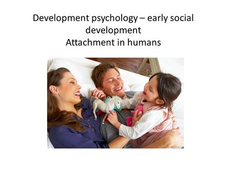 Development psychology – early social development Attachment in humans.