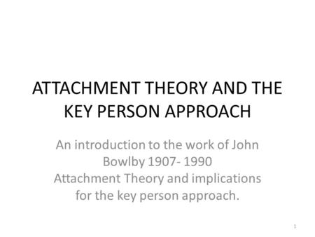 ATTACHMENT THEORY AND THE KEY PERSON APPROACH