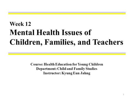 Week 12 Mental Health Issues of Children, Families, and Teachers Course: Health Education for Young Children Department: Child and Family Studies Instructor: