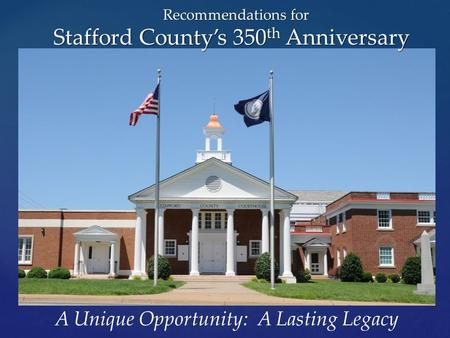 A Unique Opportunity: A Lasting Legacy Recommendations for Stafford County's 350 th Anniversary.