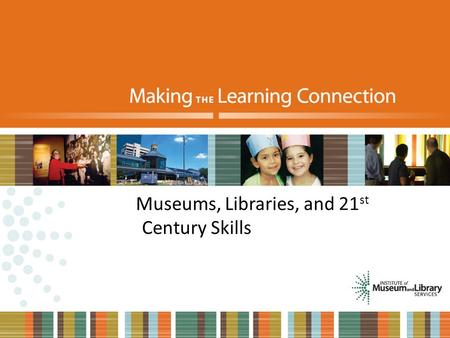 Museums, Libraries, and 21 st Century Skills. What will learning look like in the future?