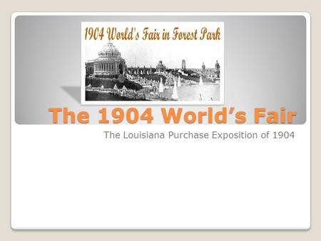 The 1904 World's Fair The Louisiana Purchase Exposition of 1904.