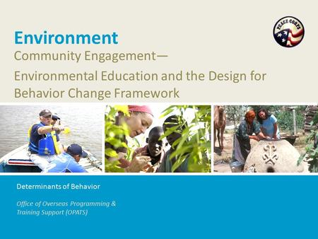 Office of Overseas Programming & Training Support (OPATS) Environment Community Engagement— Environmental Education and the Design for Behavior Change.