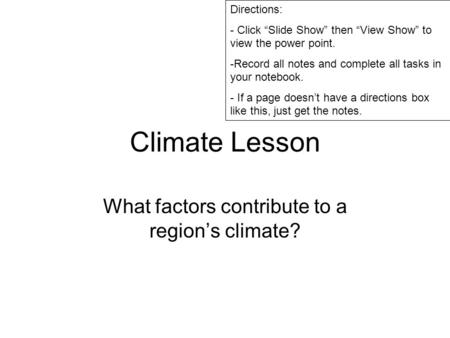 "Climate Lesson What factors contribute to a region's climate? Directions: - Click ""Slide Show"" then ""View Show"" to view the power point. -Record all notes."