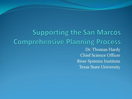 Dr. Thomas Hardy Chief Science Officer River Systems Institute Texas State University.