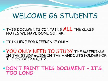 WELCOME G6 STUDENTS THIS DOCUMENTS CONTAINS ALL THE CLASS NOTES WE HAVE DONE SO FAR. IT IS HERE FOR REFERENCE ONLY YOU ONLY NEED TO STUDY THE MATERIALS.
