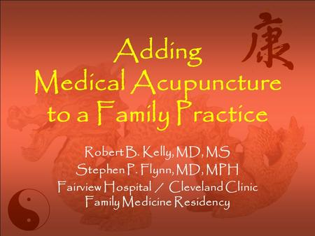 Adding Medical Acupuncture to a Family Practice Robert B. Kelly, MD, MS Stephen P. Flynn, MD, MPH Fairview Hospital / Cleveland Clinic Family Medicine.