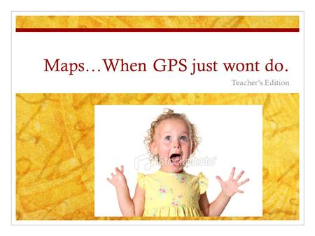 Maps…When GPS just wont do. Teacher's Edition. Today's Main Idea: People have long used maps to find their way around and to explain the physical layout.