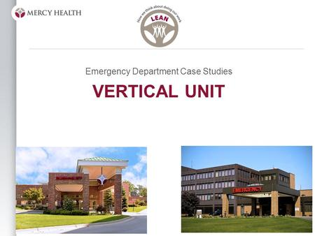 "VERTICAL UNIT Emergency Department Case Studies. Objective Answer the following questions: –""What is a Vertical Unit?"" –""Why did we implement?"" –""How."