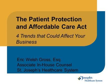 The Patient Protection and Affordable Care Act 4 Trends that Could Affect Your Business Eric Welsh Gross, Esq. Associate In-House Counsel St. Joseph's.
