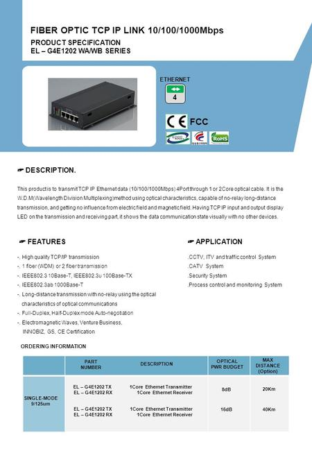 PRODUCT SPECIFICATION EL – G4E1202 WA/WB SERIES FIBER OPTIC TCP IP LINK 10/100/1000Mbps FCC 4 ETHERNET -. High quality TCP/IP transmission -. 1 fiber.